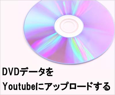 DVDをYoutubeにアップロードする DVDをWMVに変換してアップロード